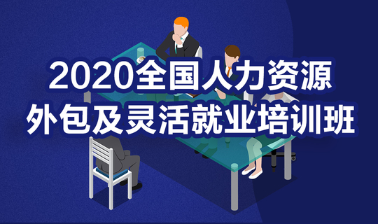 【18位人力公司高管亲临分享】2020全国人力资源外包及灵活就业培训班