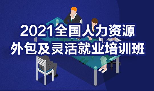 【18位人力公司高管亲临分享】2021全国人力资源外包及灵活就业培训班
